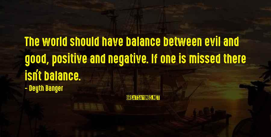 Positive Vs Negative Sayings By Deyth Banger: The world should have balance between evil and good, positive and negative. If one is