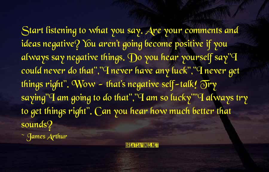 Positive Vs Negative Sayings By James Arthur: Start listening to what you say. Are your comments and ideas negative? You aren't going