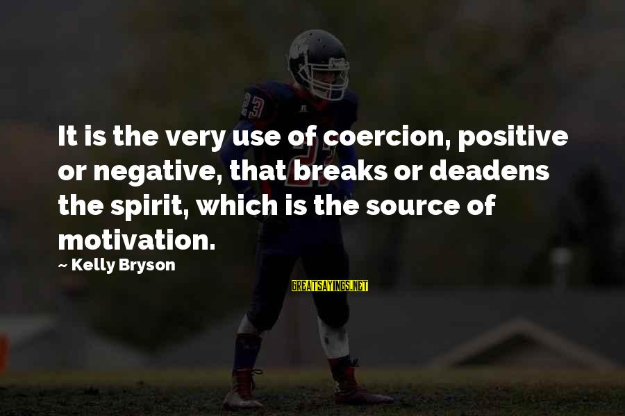 Positive Vs Negative Sayings By Kelly Bryson: It is the very use of coercion, positive or negative, that breaks or deadens the