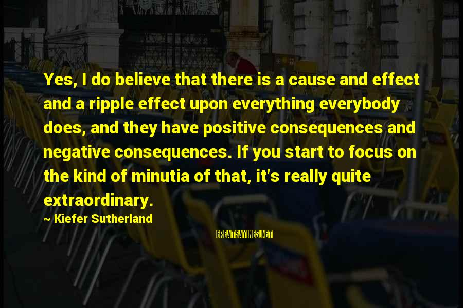 Positive Vs Negative Sayings By Kiefer Sutherland: Yes, I do believe that there is a cause and effect and a ripple effect