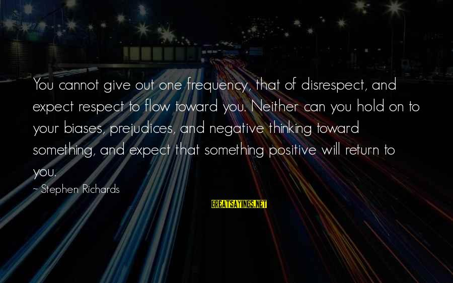 Positive Vs Negative Sayings By Stephen Richards: You cannot give out one frequency, that of disrespect, and expect respect to flow toward