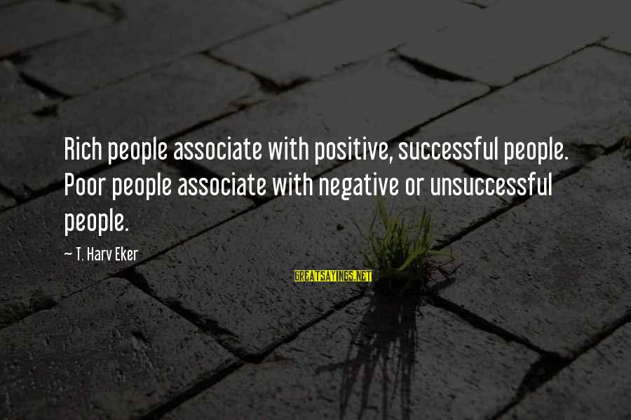 Positive Vs Negative Sayings By T. Harv Eker: Rich people associate with positive, successful people. Poor people associate with negative or unsuccessful people.