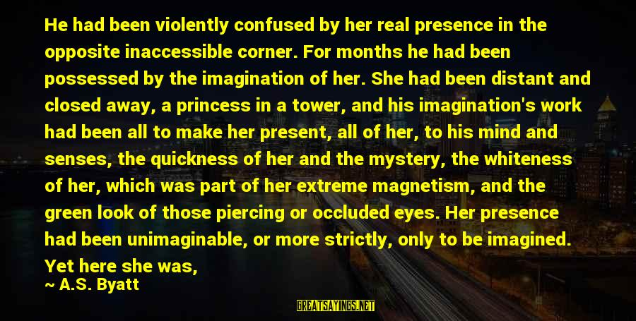Possessed Love Sayings By A.S. Byatt: He had been violently confused by her real presence in the opposite inaccessible corner. For
