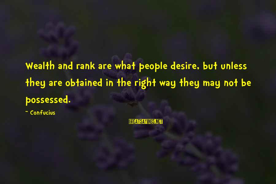 Possessed Love Sayings By Confucius: Wealth and rank are what people desire, but unless they are obtained in the right