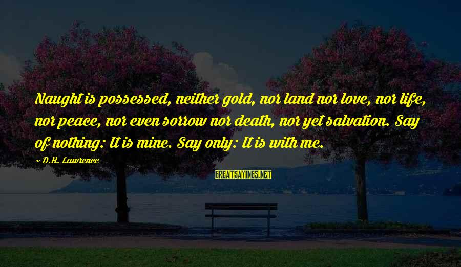 Possessed Love Sayings By D.H. Lawrence: Naught is possessed, neither gold, nor land nor love, nor life, nor peace, nor even