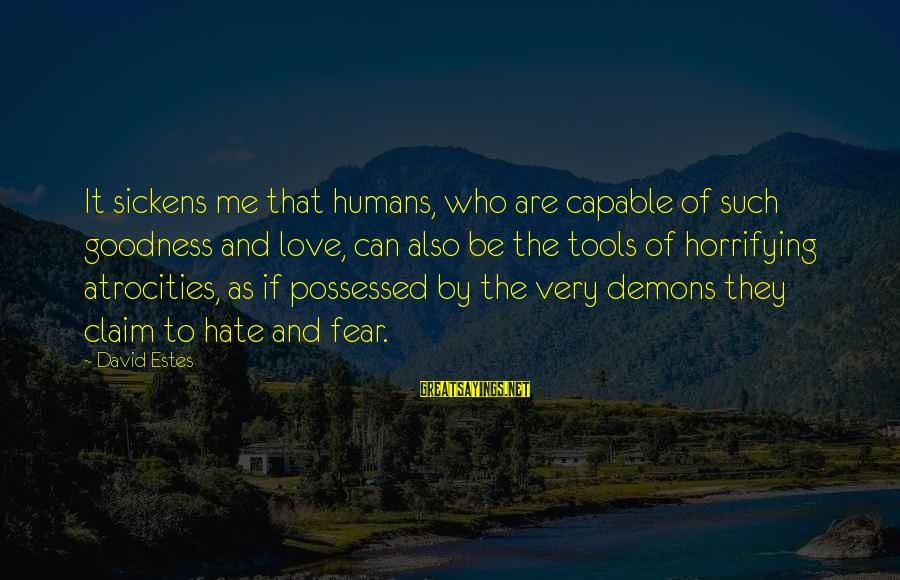 Possessed Love Sayings By David Estes: It sickens me that humans, who are capable of such goodness and love, can also