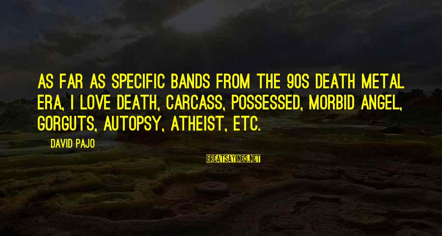 Possessed Love Sayings By David Pajo: As far as specific bands from the 90s death metal era, I love Death, Carcass,