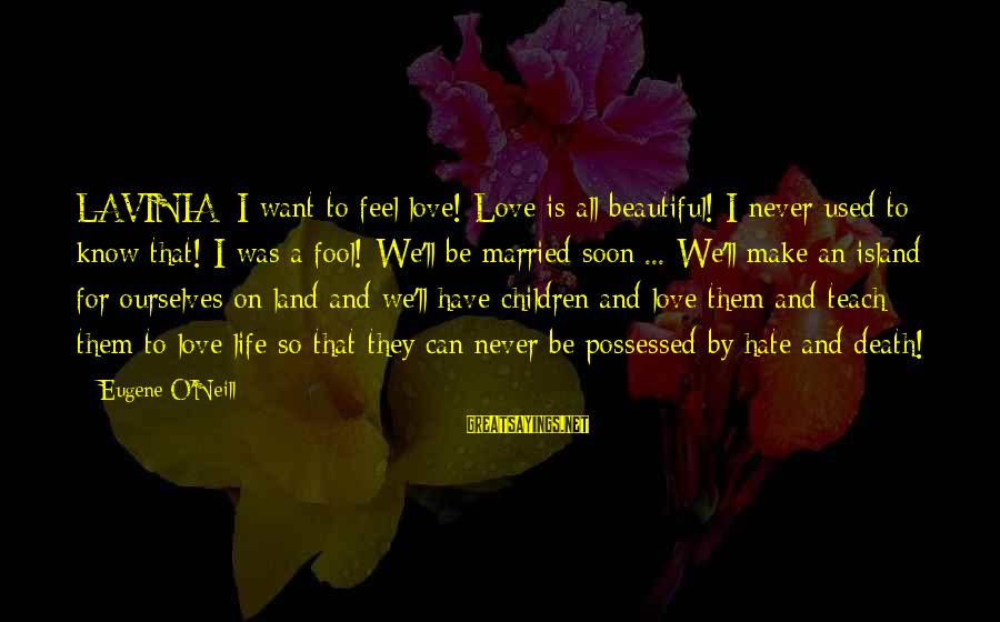 Possessed Love Sayings By Eugene O'Neill: LAVINIA: I want to feel love! Love is all beautiful! I never used to know