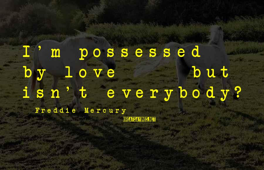 Possessed Love Sayings By Freddie Mercury: I'm possessed by love - but isn't everybody?