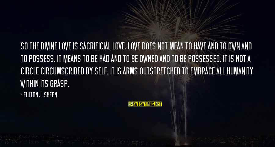 Possessed Love Sayings By Fulton J. Sheen: So the divine love is sacrificial love. Love does not mean to have and to