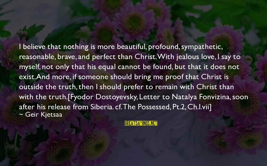 Possessed Love Sayings By Geir Kjetsaa: I believe that nothing is more beautiful, profound, sympathetic, reasonable, brave, and perfect than Christ.