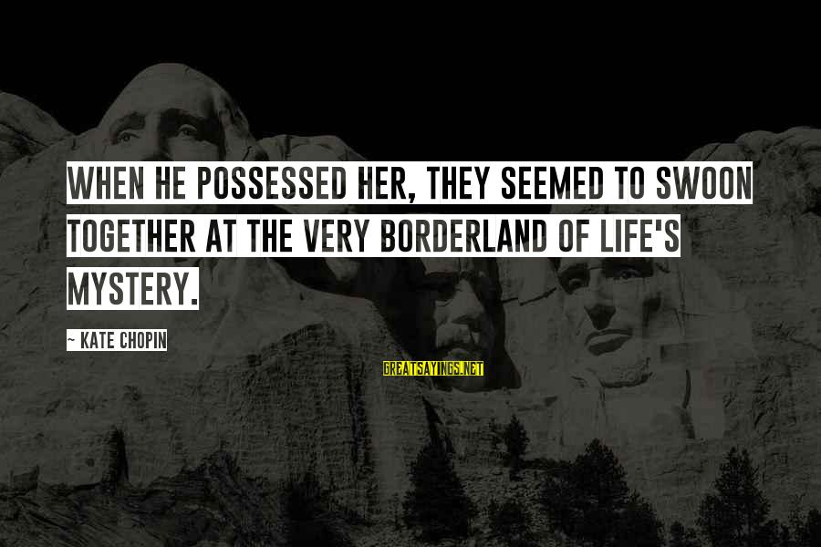 Possessed Love Sayings By Kate Chopin: When he possessed her, they seemed to swoon together at the very borderland of life's