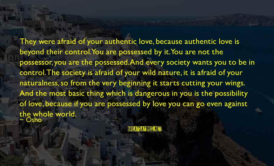 Possessed Love Sayings By Osho: They were afraid of your authentic love, because authentic love is beyond their control.You are