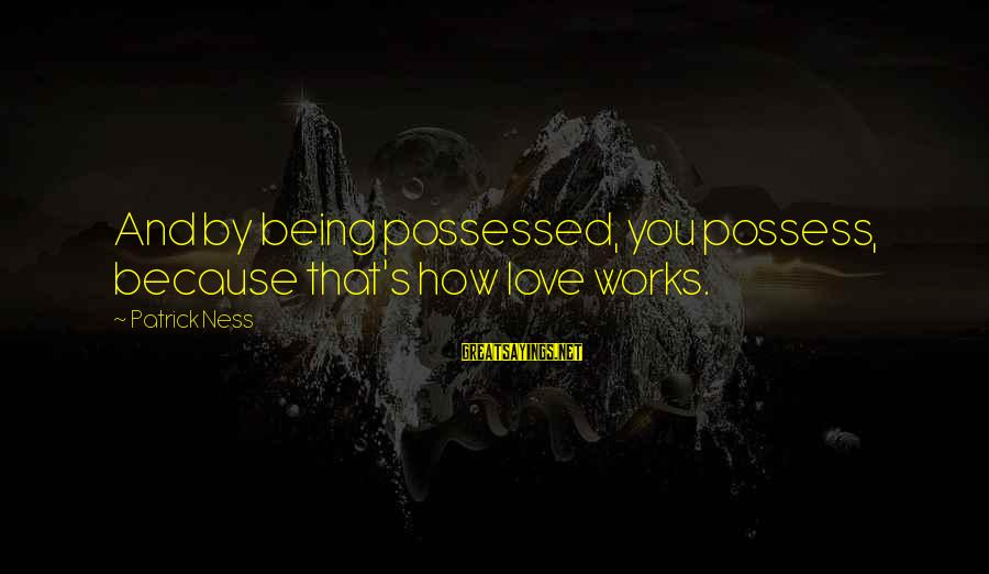 Possessed Love Sayings By Patrick Ness: And by being possessed, you possess, because that's how love works.