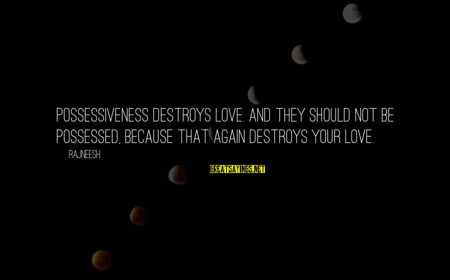 Possessed Love Sayings By Rajneesh: Possessiveness destroys love. And they should not be possessed, because that again destroys your love.