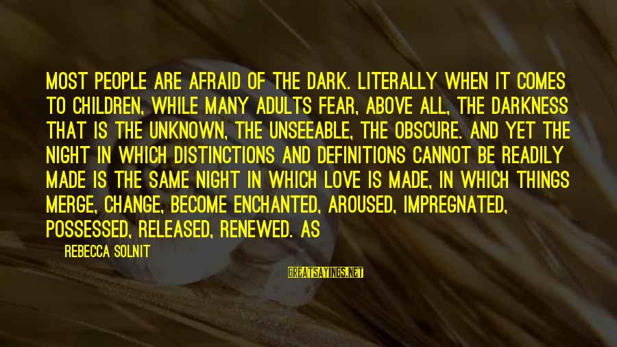 Possessed Love Sayings By Rebecca Solnit: Most people are afraid of the dark. Literally when it comes to children, while many