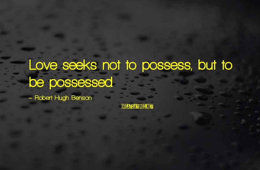 Possessed Love Sayings By Robert Hugh Benson: Love seeks not to possess, but to be possessed.