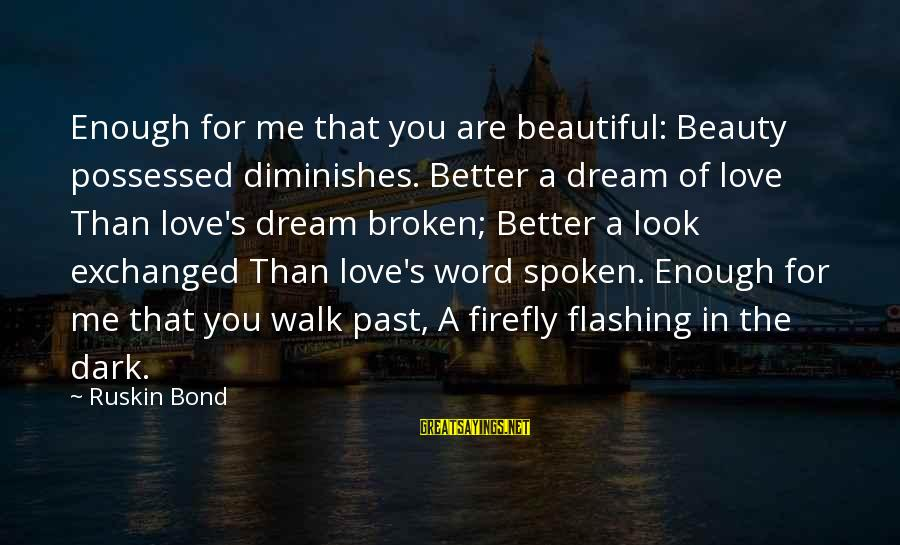 Possessed Love Sayings By Ruskin Bond: Enough for me that you are beautiful: Beauty possessed diminishes. Better a dream of love
