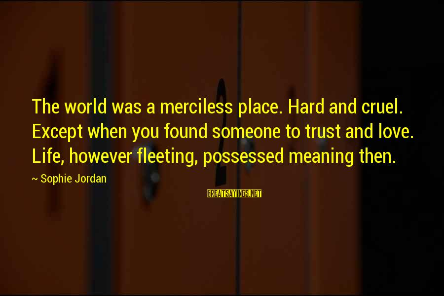 Possessed Love Sayings By Sophie Jordan: The world was a merciless place. Hard and cruel. Except when you found someone to