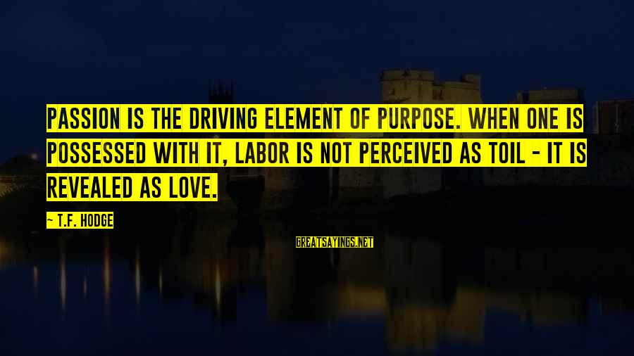 Possessed Love Sayings By T.F. Hodge: Passion is the driving element of purpose. When one is possessed with it, labor is