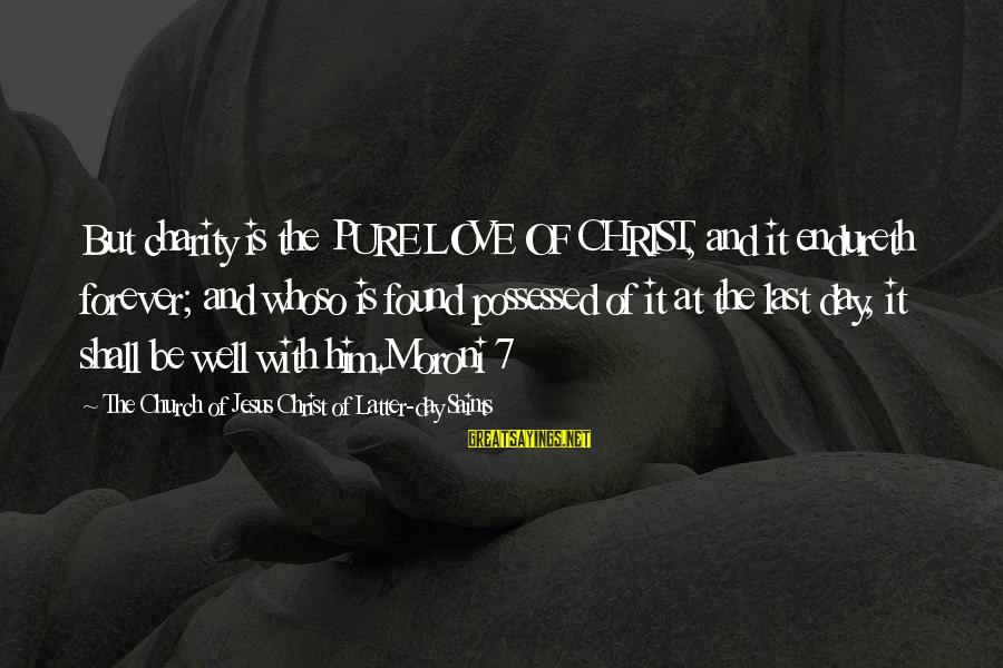 Possessed Love Sayings By The Church Of Jesus Christ Of Latter-day Saints: But charity is the PURE LOVE OF CHRIST, and it endureth forever; and whoso is