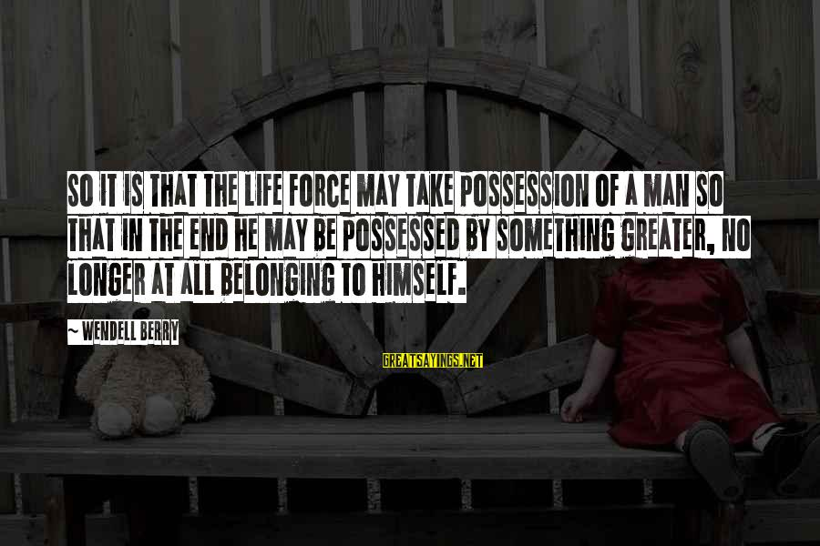 Possessed Love Sayings By Wendell Berry: So it is that the life force may take possession of a man so that