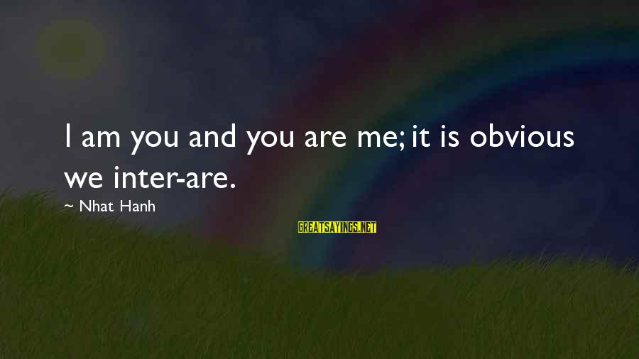 Possession Tumblr Sayings By Nhat Hanh: I am you and you are me; it is obvious we inter-are.