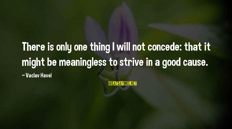 Potchke Sayings By Vaclav Havel: There is only one thing I will not concede: that it might be meaningless to