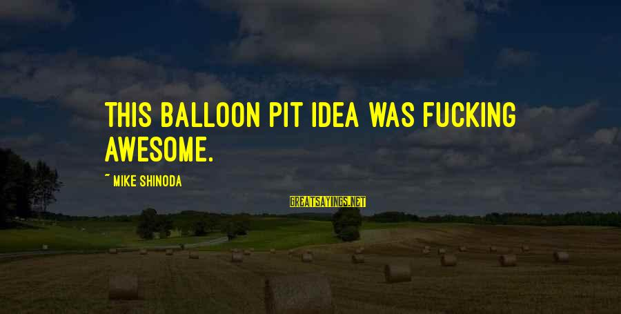 Pottery Barn Sayings By Mike Shinoda: This balloon pit idea was fucking awesome.