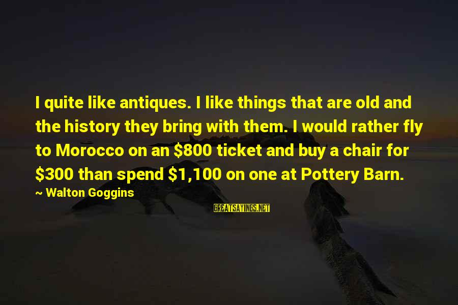 Pottery Barn Sayings By Walton Goggins: I quite like antiques. I like things that are old and the history they bring