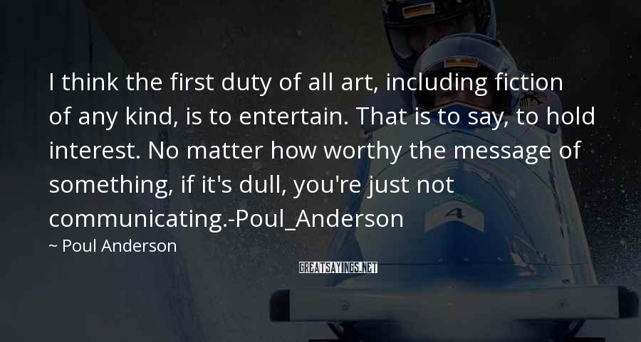 Poul Anderson Sayings: I think the first duty of all art, including fiction of any kind, is to