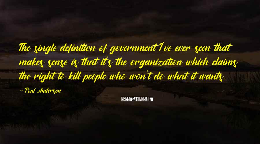 Poul Anderson Sayings: The single definition of government I've ever seen that makes sense is that it's the