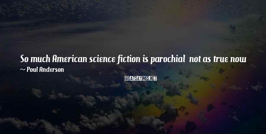 Poul Anderson Sayings: So much American science fiction is parochial not as true now as it was years