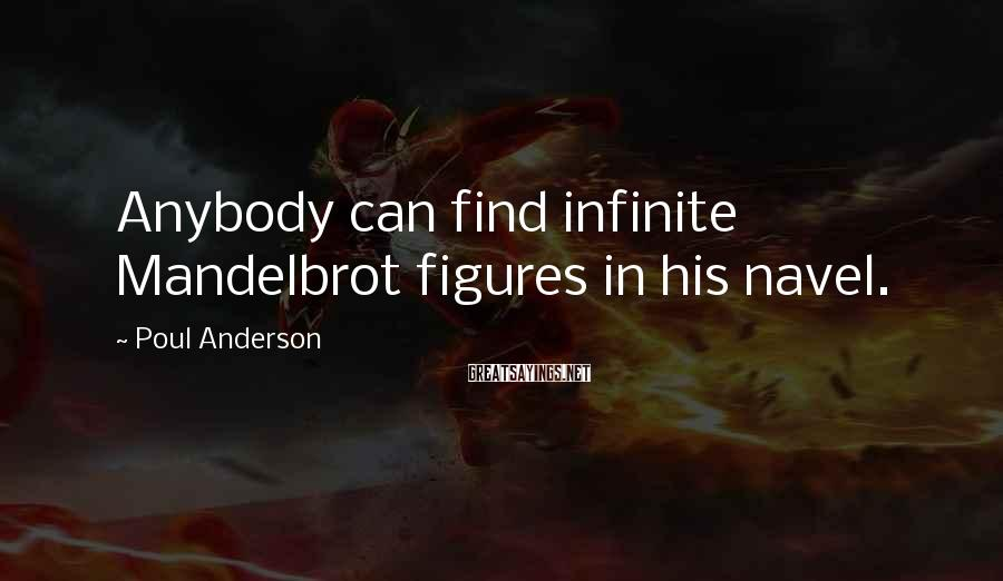 Poul Anderson Sayings: Anybody can find infinite Mandelbrot figures in his navel.