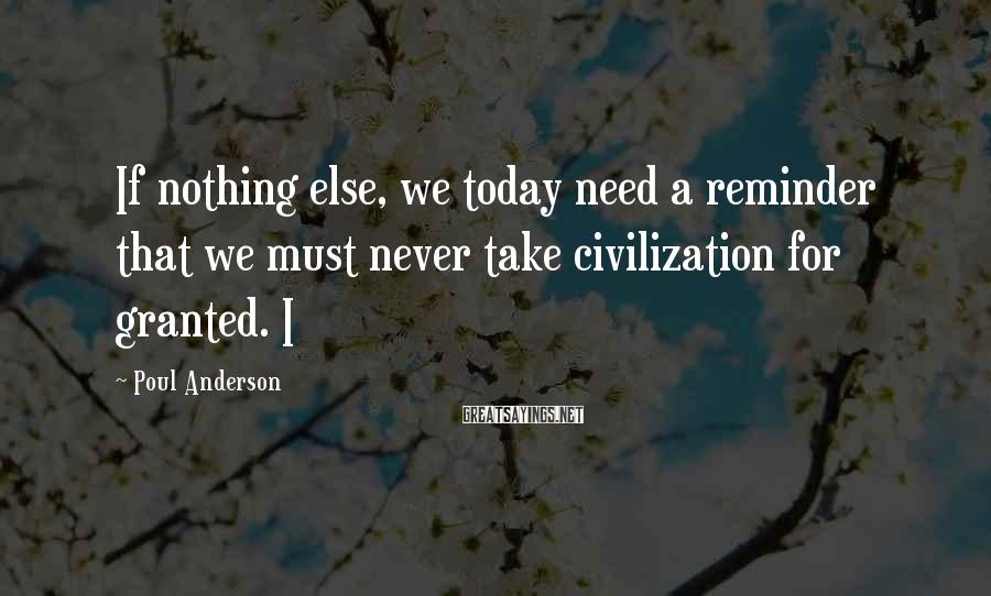 Poul Anderson Sayings: If nothing else, we today need a reminder that we must never take civilization for