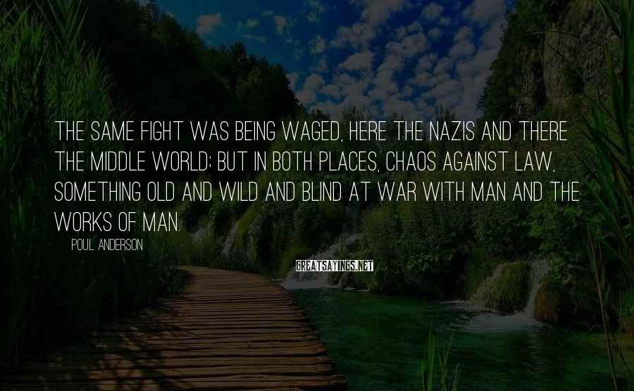 Poul Anderson Sayings: The same fight was being waged, here the Nazis and there the Middle World; but