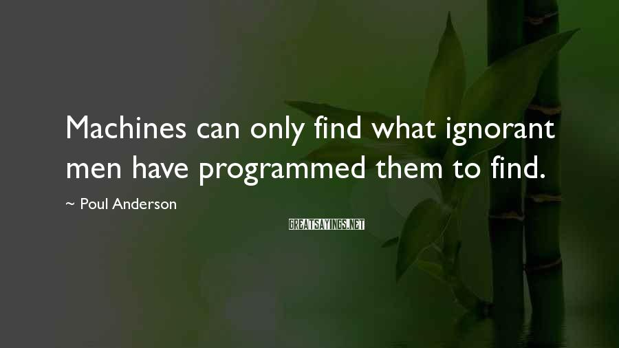 Poul Anderson Sayings: Machines can only find what ignorant men have programmed them to find.