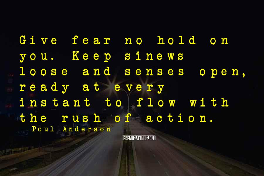 Poul Anderson Sayings: Give fear no hold on you. Keep sinews loose and senses open, ready at every