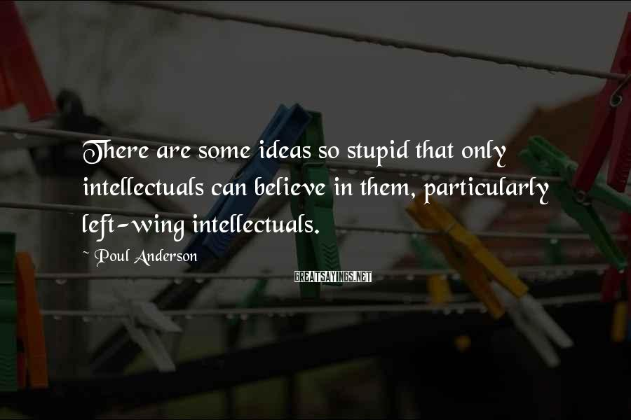 Poul Anderson Sayings: There are some ideas so stupid that only intellectuals can believe in them, particularly left-wing