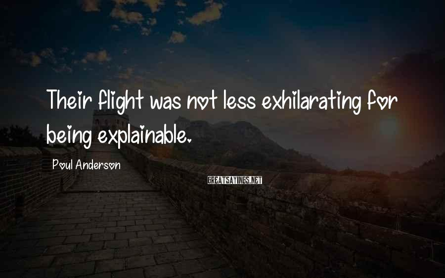 Poul Anderson Sayings: Their flight was not less exhilarating for being explainable.