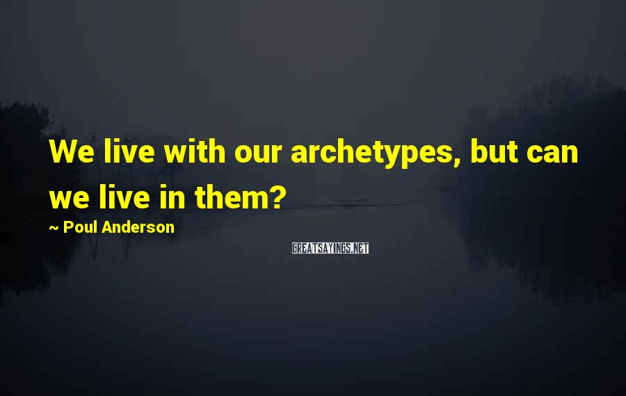 Poul Anderson Sayings: We live with our archetypes, but can we live in them?