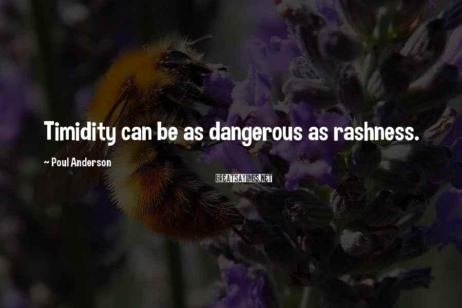 Poul Anderson Sayings: Timidity can be as dangerous as rashness.