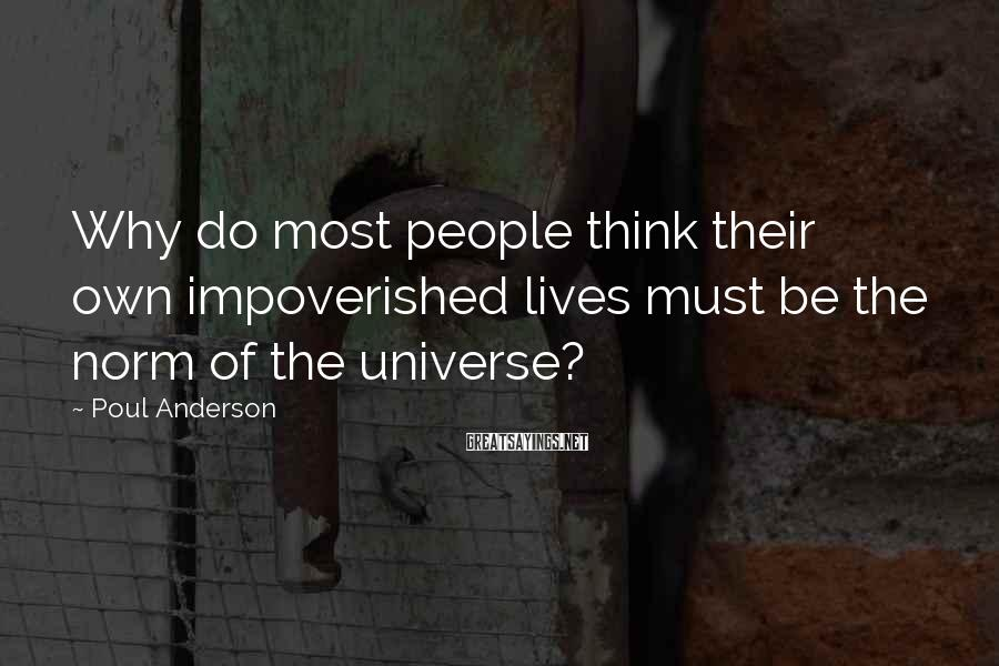 Poul Anderson Sayings: Why do most people think their own impoverished lives must be the norm of the