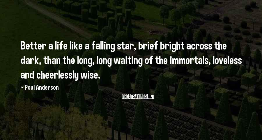 Poul Anderson Sayings: Better a life like a falling star, brief bright across the dark, than the long,