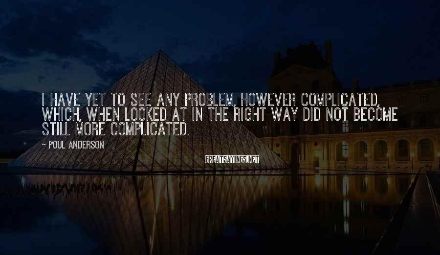 Poul Anderson Sayings: I have yet to see any problem, however complicated, which, when looked at in the