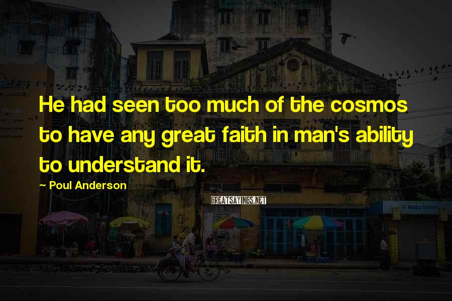 Poul Anderson Sayings: He had seen too much of the cosmos to have any great faith in man's