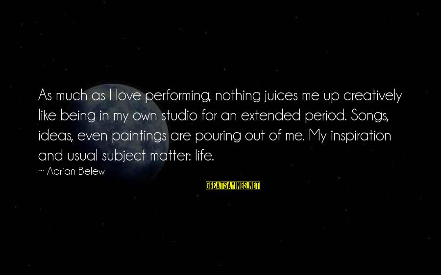 Pouring Love Sayings By Adrian Belew: As much as I love performing, nothing juices me up creatively like being in my