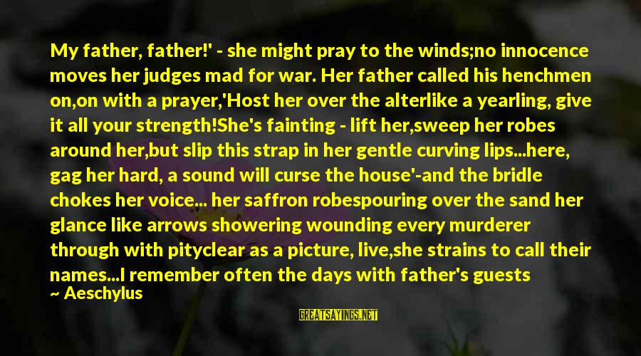 Pouring Love Sayings By Aeschylus: My father, father!' - she might pray to the winds;no innocence moves her judges mad