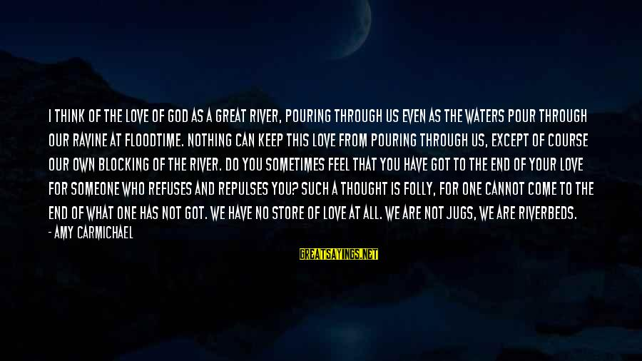 Pouring Love Sayings By Amy Carmichael: I think of the love of God as a great river, pouring through us even