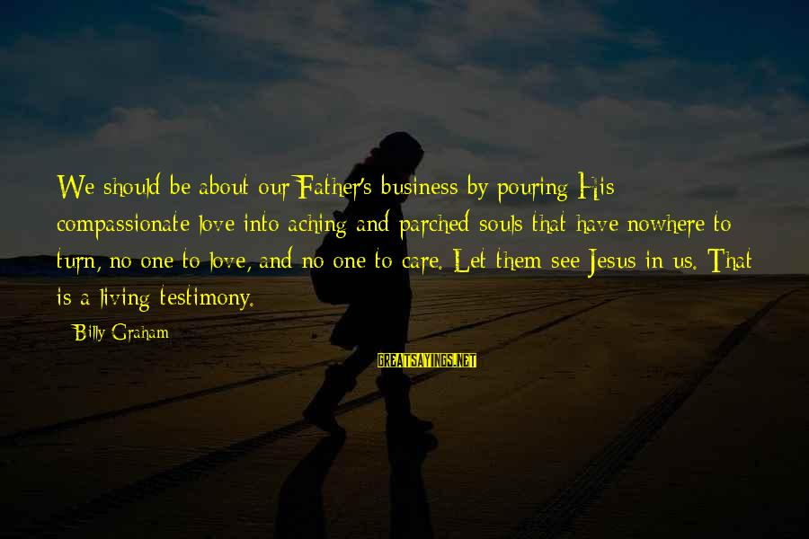 Pouring Love Sayings By Billy Graham: We should be about our Father's business by pouring His compassionate love into aching and